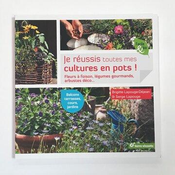 Jardinage - Je réussis toutes mes cultures en pots!